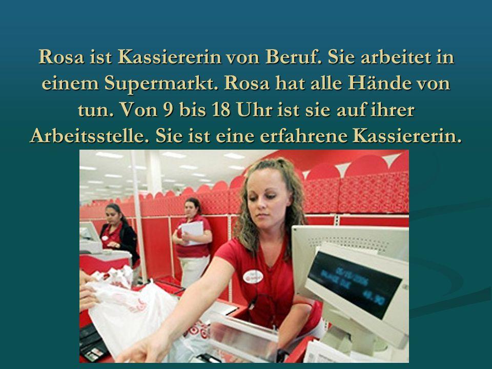 Rosa ist Kassiererin von Beruf. Sie arbeitet in einem Supermarkt. Rosa hat alle Hände von tun. Von 9 bis 18 Uhr ist sie auf ihrer Arbeitsstelle. Sie i