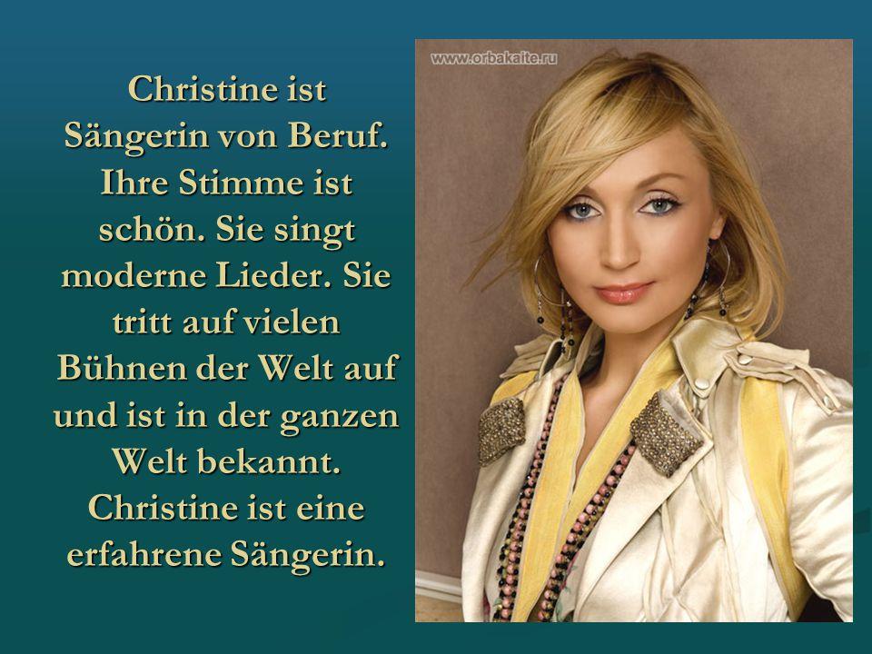 Christine ist Sängerin von Beruf. Ihre Stimme ist schön. Sie singt moderne Lieder. Sie tritt auf vielen Bühnen der Welt auf und ist in der ganzen Welt