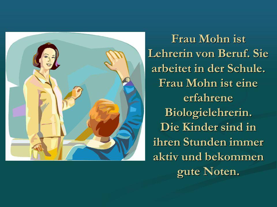 Frau Mohn ist Lehrerin von Beruf. Sie arbeitet in der Schule. Frau Mohn ist eine erfahrene Biologielehrerin. Die Kinder sind in ihren Stunden immer ak