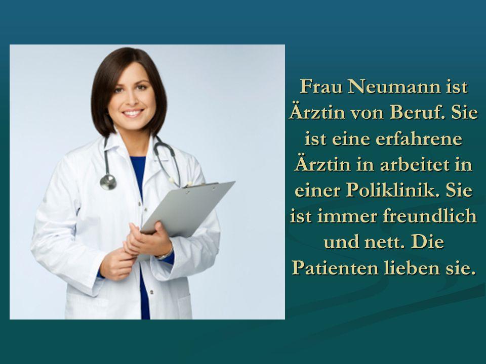 Frau Neumann ist Ärztin von Beruf. Sie ist eine erfahrene Ärztin in arbeitet in einer Poliklinik. Sie ist immer freundlich und nett. Die Patienten lie
