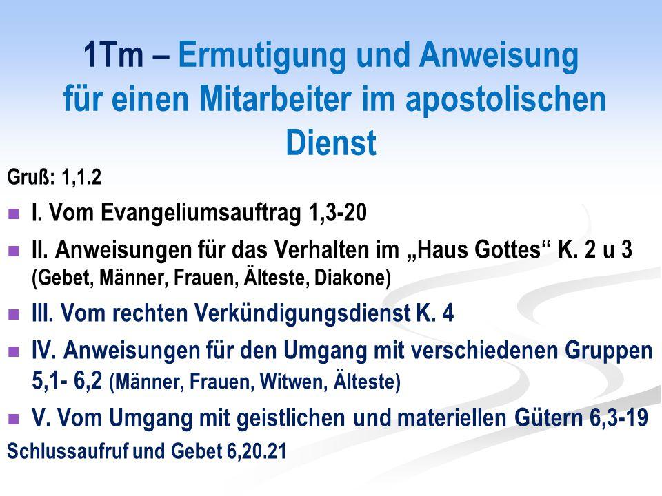 1Tm – Ermutigung und Anweisung für einen Mitarbeiter im apostolischen Dienst Gruß: 1,1.2 I.