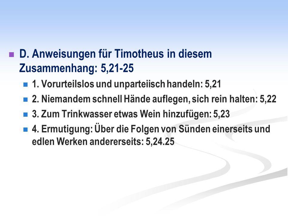 D. Anweisungen für Timotheus in diesem Zusammenhang: 5,21-25 1.