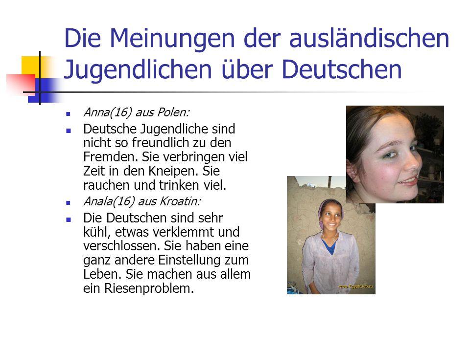 Die Meinungen der ausländischen Jugendlichen über Deutschen Anna(16) aus Polen: Deutsche Jugendliche sind nicht so freundlich zu den Fremden. Sie verb