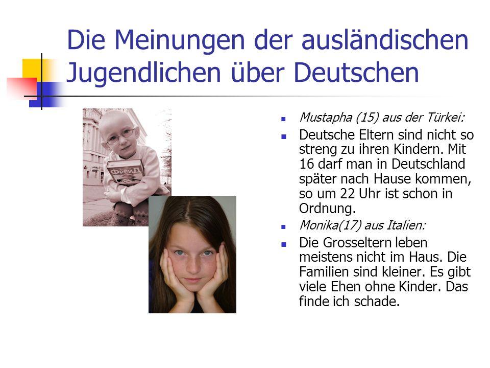 Die Meinungen der ausländischen Jugendlichen über Deutschen Mustapha (15) aus der Türkei: Deutsche Eltern sind nicht so streng zu ihren Kindern. Mit 1