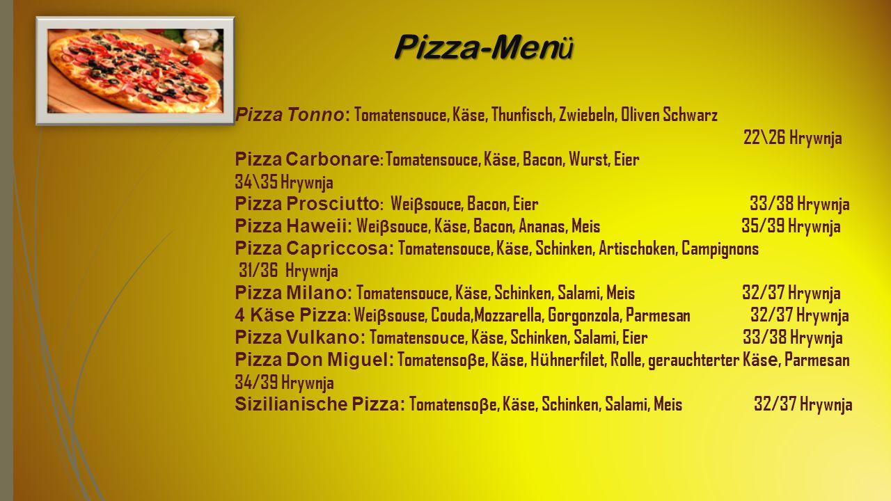 Pizza-Men ü Pizza Tonno: Tomatensouce, K ä se, Thunfisch, Zwiebeln, Oliven Schwarz 22\26 Hrywnja Pizza Carbonare : Tomatensouce, K ä se, Bacon, Wurst, Eier 34\35 Hrywnja Pizza Prosciutto : Wei β souce, Bacon, Eier 33/38 Hrywnja Pizza Haweii: Wei β souce, K ä se, Bacon, Ananas, Meis 35/39 Hrywnja Pizza Capriccosa: Tomatensouce, K ä se, Schinken, Artischoken, Campignons 31/36 Hrywnja Pizza Milano: Tomatensouce, K ä se, Schinken, Salami, Meis 32/37 Hrywnja 4 Käse Pizza : Wei β souse, Couda,Mozzarella, Gorgonzola, Parmesan 32/37 Hrywnja Pizza Vulkano: Tomatenso uc e, K ä se, Schinken, Salami, Eier 33/38 Hrywnja Pizza Don Miguel: Tomatenso β e, K ä se, H ü hnerfilet, Rolle, gerauchterter K ä s е, Parmesan 34/39 Hrywnja Sizilianische Pizza: Tomatenso β e, K ä se, Schinken, Salami, Meis 32/37 Hrywnja
