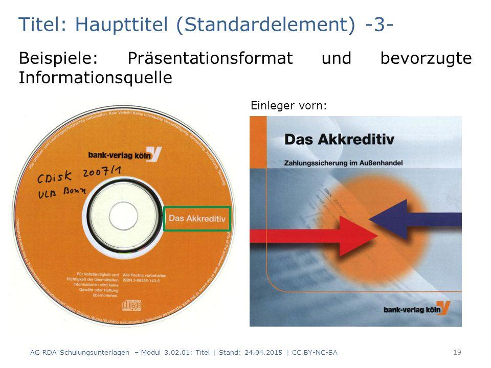 Titel: Haupttitel (Standardelement) -3- AG RDA Schulungsunterlagen – Modul 3.02.01: Titel | Stand: 24.04.2015 | CC BY-NC-SA 19 Beispiele: Präsentationsformat und bevorzugte Informationsquelle Einleger vorn: