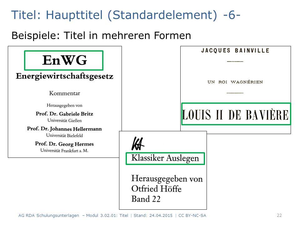 Titel: Haupttitel (Standardelement) -6- Beispiele: Titel in mehreren Formen AG RDA Schulungsunterlagen – Modul 3.02.01: Titel | Stand: 24.04.2015 | CC