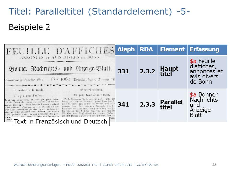 Titel: Paralleltitel (Standardelement) -5- Beispiele 2 AG RDA Schulungsunterlagen – Modul 3.02.01: Titel | Stand: 24.04.2015 | CC BY-NC-SA 32 AlephRDA