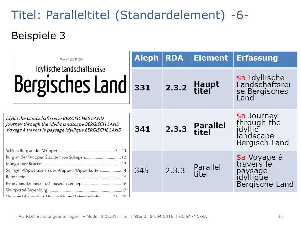 Titel: Paralleltitel (Standardelement) -6- Beispiele 3 AG RDA Schulungsunterlagen – Modul 3.02.01: Titel | Stand: 24.04.2015 | CC BY-NC-SA 33 AlephRDA