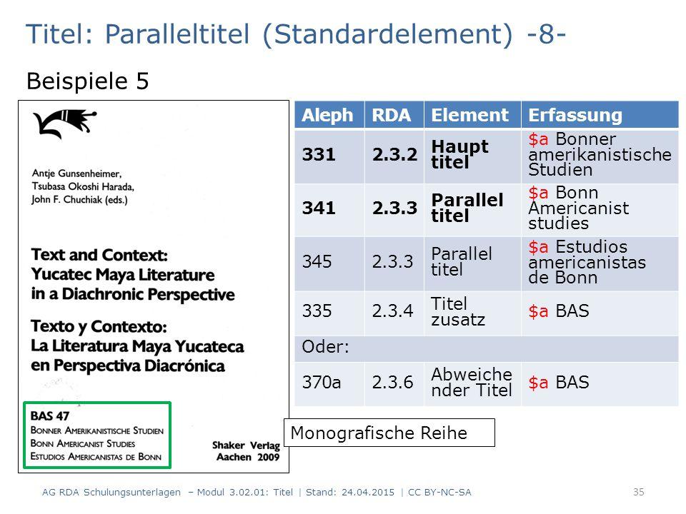 Titel: Paralleltitel (Standardelement) -8- Beispiele 5 AG RDA Schulungsunterlagen – Modul 3.02.01: Titel | Stand: 24.04.2015 | CC BY-NC-SA 35 AlephRDAElementErfassung 3312.3.2 Haupt titel $a Bonner amerikanistische Studien 3412.3.3 Parallel titel $a Bonn Americanist studies 3452.3.3 Parallel titel $a Estudios americanistas de Bonn 3352.3.4 Titel zusatz $a BAS Oder: 370a2.3.6 Abweiche nder Titel $a BAS Monografische Reihe