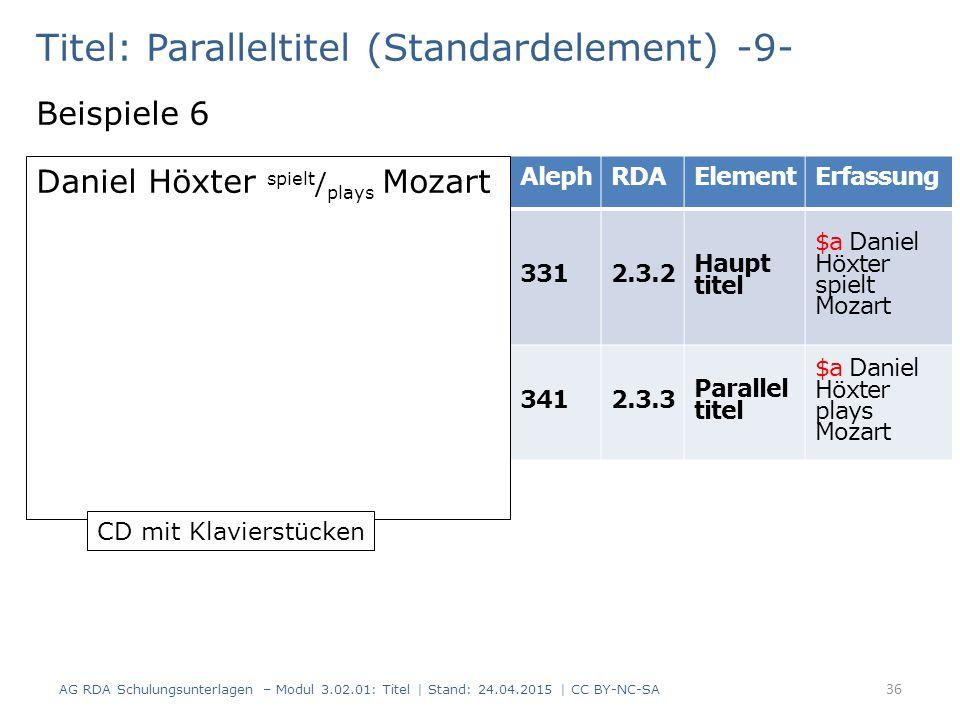 Titel: Paralleltitel (Standardelement) -9- Beispiele 6 AG RDA Schulungsunterlagen – Modul 3.02.01: Titel | Stand: 24.04.2015 | CC BY-NC-SA 36 AlephRDA