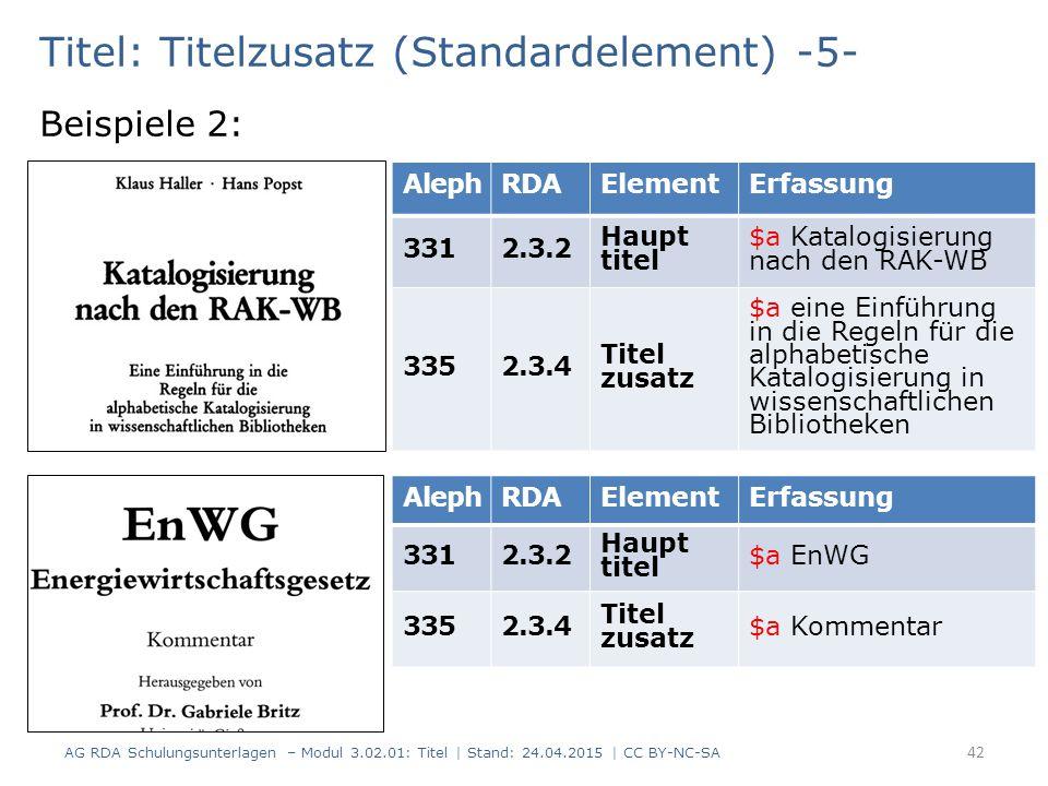 Titel: Titelzusatz (Standardelement) -5- Beispiele 2: AG RDA Schulungsunterlagen – Modul 3.02.01: Titel | Stand: 24.04.2015 | CC BY-NC-SA 42 AlephRDAElementErfassung 3312.3.2 Haupt titel $a Katalogisierung nach den RAK-WB 3352.3.4 Titel zusatz $a eine Einführung in die Regeln für die alphabetische Katalogisierung in wissenschaftlichen Bibliotheken AlephRDAElementErfassung 3312.3.2 Haupt titel $a EnWG 3352.3.4 Titel zusatz $a Kommentar