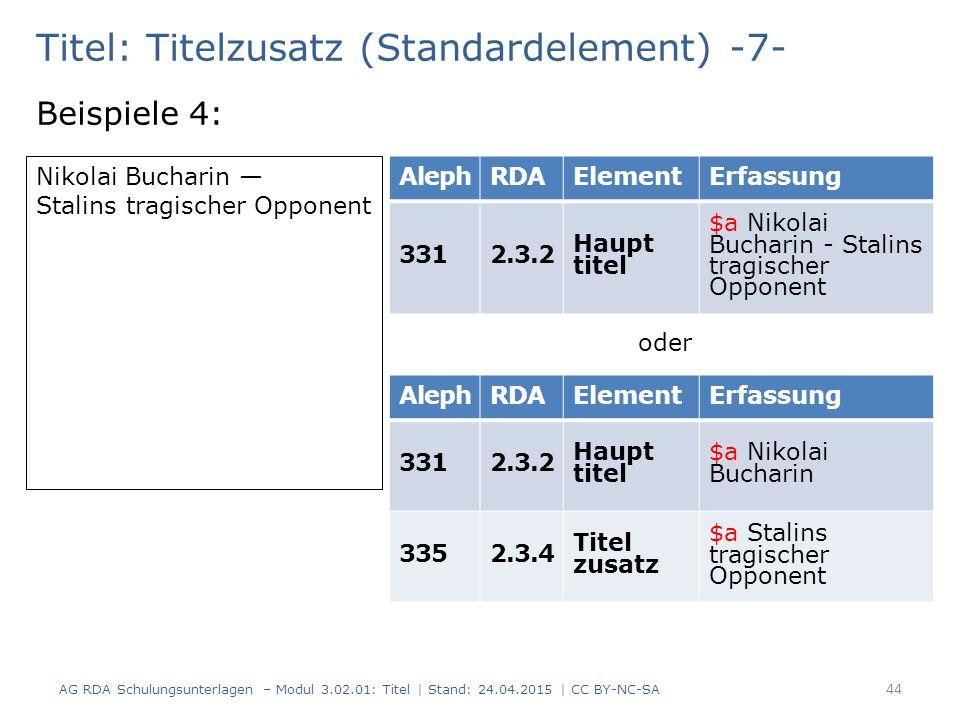 Titel: Titelzusatz (Standardelement) -7- Beispiele 4: AG RDA Schulungsunterlagen – Modul 3.02.01: Titel | Stand: 24.04.2015 | CC BY-NC-SA 44 AlephRDAE