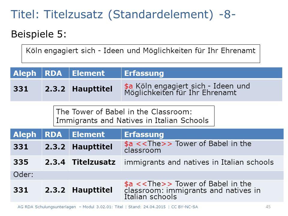 Titel: Titelzusatz (Standardelement) -8- Beispiele 5: AG RDA Schulungsunterlagen – Modul 3.02.01: Titel | Stand: 24.04.2015 | CC BY-NC-SA 45 AlephRDAElementErfassung 3312.3.2Haupttitel $a Köln engagiert sich - Ideen und Möglichkeiten für Ihr Ehrenamt AlephRDAElementErfassung 3312.3.2Haupttitel $a > Tower of Babel in the classroom 3352.3.4Titelzusatzimmigrants and natives in Italian schools Oder: 3312.3.2Haupttitel $a > Tower of Babel in the classroom: immigrants and natives in Italian schools The Tower of Babel in the Classroom: Immigrants and Natives in Italian Schools Köln engagiert sich - Ideen und Möglichkeiten für Ihr Ehrenamt