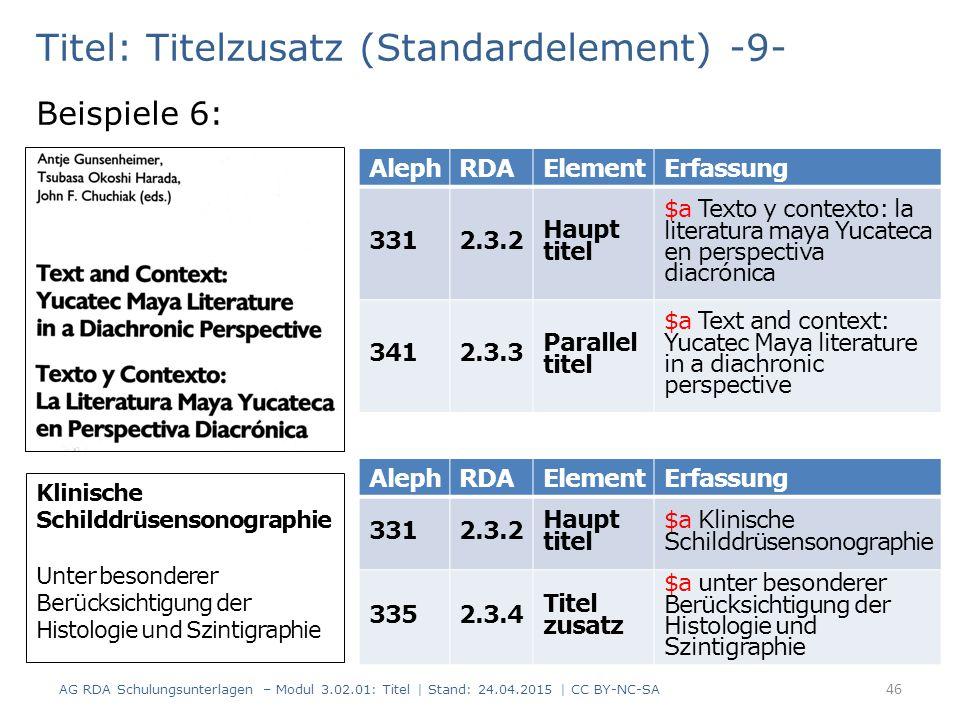 Titel: Titelzusatz (Standardelement) -9- Beispiele 6: AG RDA Schulungsunterlagen – Modul 3.02.01: Titel | Stand: 24.04.2015 | CC BY-NC-SA 46 AlephRDAElementErfassung 3312.3.2 Haupt titel $a Texto y contexto: la literatura maya Yucateca en perspectiva diacrónica 3412.3.3 Parallel titel $a Text and context: Yucatec Maya literature in a diachronic perspective AlephRDAElementErfassung 3312.3.2 Haupt titel $a Klinische Schilddrüsensonographie 3352.3.4 Titel zusatz $a unter besonderer Berücksichtigung der Histologie und Szintigraphie Klinische Schilddrüsensonographie Unter besonderer Berücksichtigung der Histologie und Szintigraphie