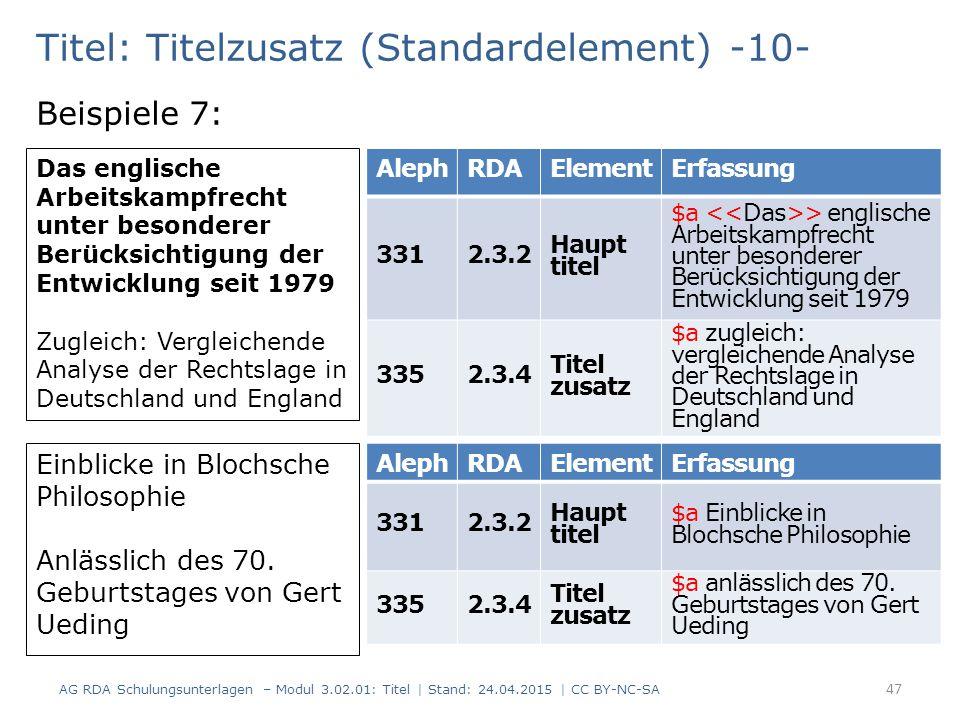 Titel: Titelzusatz (Standardelement) -10- Beispiele 7: AG RDA Schulungsunterlagen – Modul 3.02.01: Titel | Stand: 24.04.2015 | CC BY-NC-SA 47 AlephRDAElementErfassung 3312.3.2 Haupt titel $a > englische Arbeitskampfrecht unter besonderer Berücksichtigung der Entwicklung seit 1979 3352.3.4 Titel zusatz $a zugleich: vergleichende Analyse der Rechtslage in Deutschland und England Das englische Arbeitskampfrecht unter besonderer Berücksichtigung der Entwicklung seit 1979 Zugleich: Vergleichende Analyse der Rechtslage in Deutschland und England Einblicke in Blochsche Philosophie Anlässlich des 70.