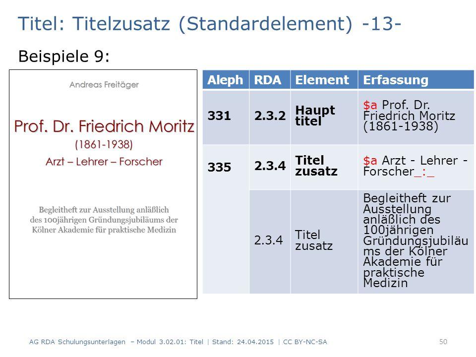 Titel: Titelzusatz (Standardelement) -13- Beispiele 9: AG RDA Schulungsunterlagen – Modul 3.02.01: Titel | Stand: 24.04.2015 | CC BY-NC-SA 50 AlephRDAElementErfassung 3312.3.2 Haupt titel $a Prof.