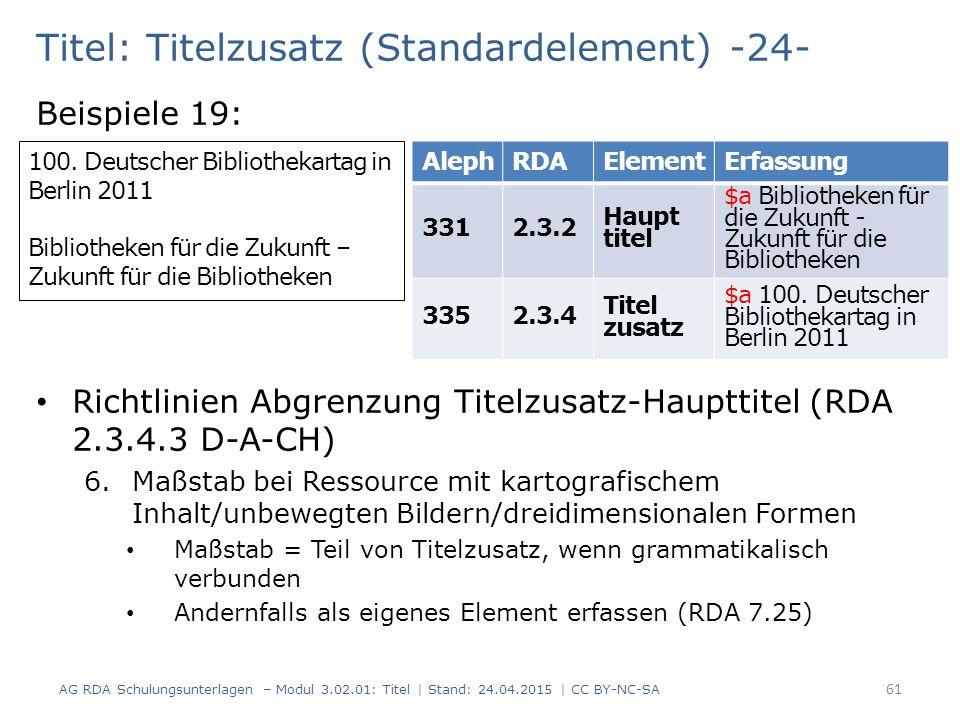 Titel: Titelzusatz (Standardelement) -24- Beispiele 19: Richtlinien Abgrenzung Titelzusatz-Haupttitel (RDA 2.3.4.3 D-A-CH) 6.Maßstab bei Ressource mit kartografischem Inhalt/unbewegten Bildern/dreidimensionalen Formen Maßstab = Teil von Titelzusatz, wenn grammatikalisch verbunden Andernfalls als eigenes Element erfassen (RDA 7.25) AG RDA Schulungsunterlagen – Modul 3.02.01: Titel | Stand: 24.04.2015 | CC BY-NC-SA 61 100.