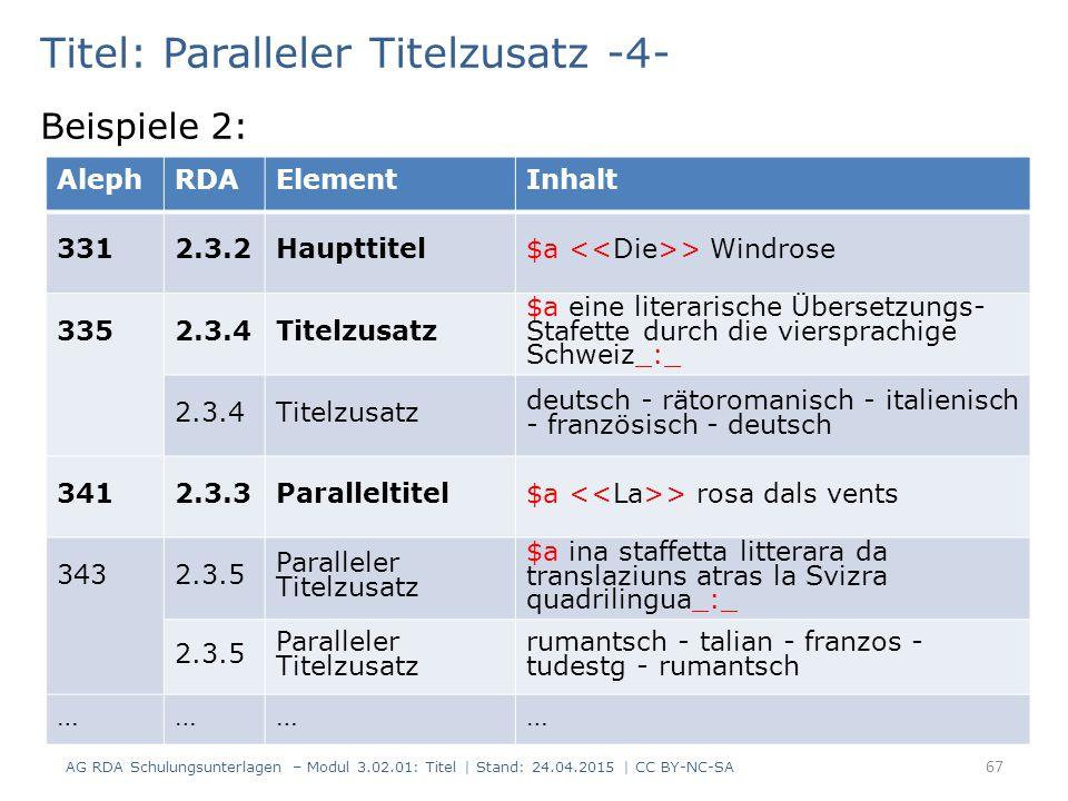 Titel: Paralleler Titelzusatz -4- Beispiele 2: AG RDA Schulungsunterlagen – Modul 3.02.01: Titel | Stand: 24.04.2015 | CC BY-NC-SA 67 AlephRDAElementInhalt 3312.3.2Haupttitel$a > Windrose 335 2.3.4Titelzusatz $a eine literarische Übersetzungs- Stafette durch die viersprachige Schweiz_:_ 2.3.4Titelzusatz deutsch - rätoromanisch - italienisch - französisch - deutsch 3412.3.3Paralleltitel$a > rosa dals vents 343 2.3.5 Paralleler Titelzusatz $a ina staffetta litterara da translaziuns atras la Svizra quadrilingua_:_ 2.3.5 Paralleler Titelzusatz rumantsch - talian - franzos - tudestg - rumantsch …………