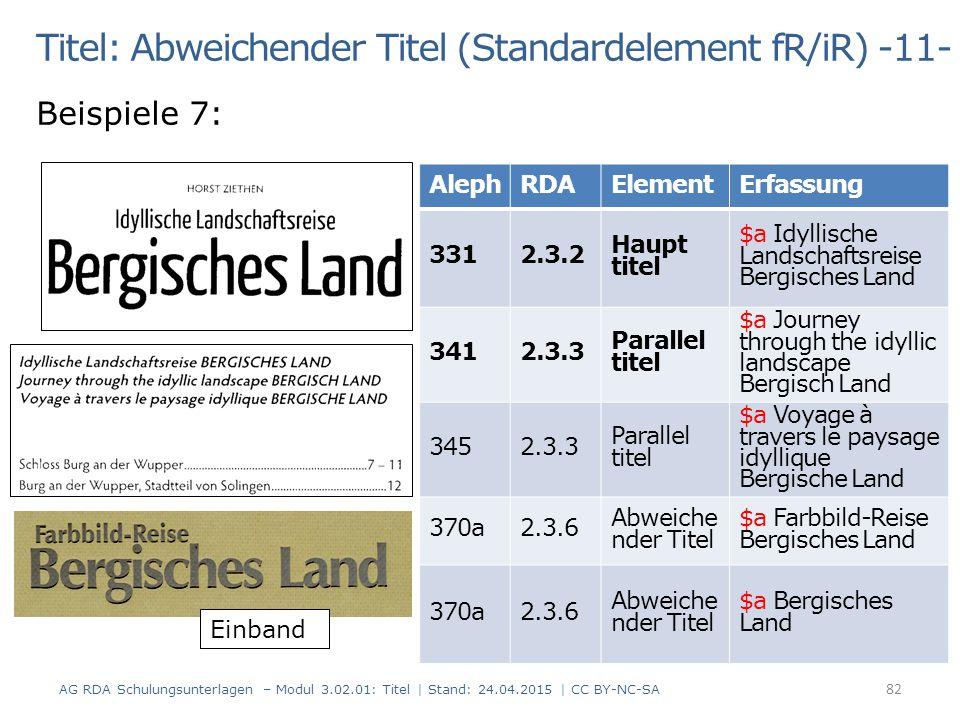 Titel: Abweichender Titel (Standardelement fR/iR) -11- Beispiele 7: AG RDA Schulungsunterlagen – Modul 3.02.01: Titel | Stand: 24.04.2015 | CC BY-NC-SA 82 AlephRDAElementErfassung 3312.3.2 Haupt titel $a Idyllische Landschaftsreise Bergisches Land 3412.3.3 Parallel titel $a Journey through the idyllic landscape Bergisch Land 3452.3.3 Parallel titel $a Voyage à travers le paysage idyllique Bergische Land 370a2.3.6 Abweiche nder Titel $a Farbbild-Reise Bergisches Land 370a2.3.6 Abweiche nder Titel $a Bergisches Land Einband