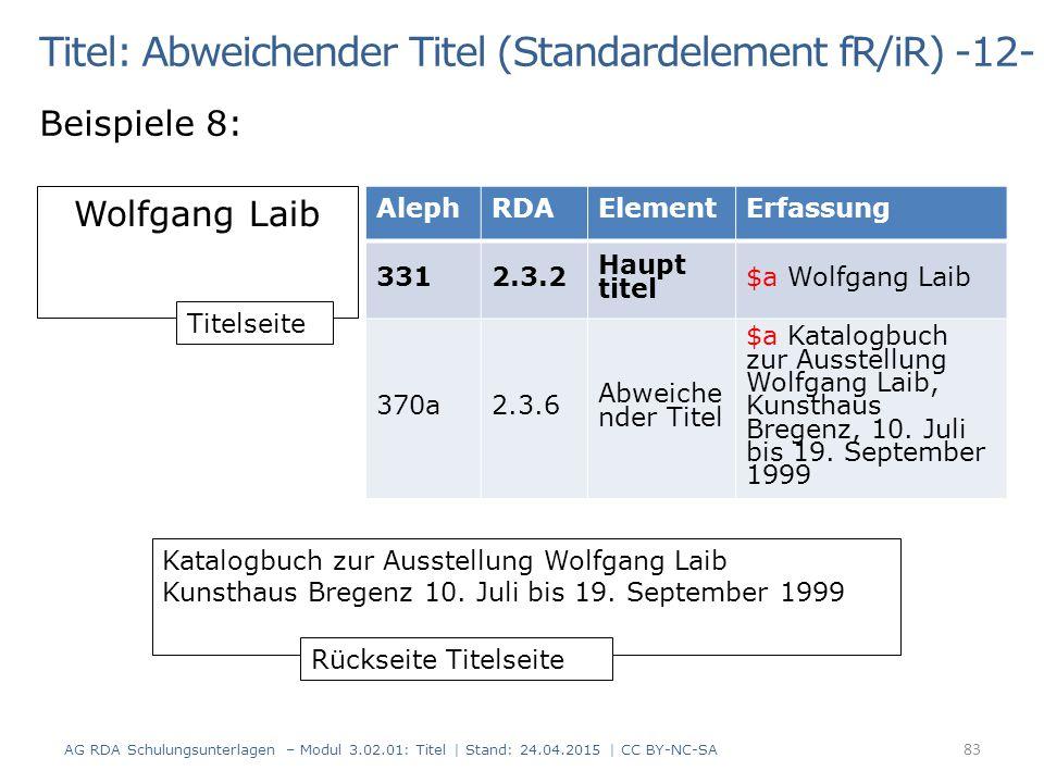 Titel: Abweichender Titel (Standardelement fR/iR) -12- Beispiele 8: AG RDA Schulungsunterlagen – Modul 3.02.01: Titel | Stand: 24.04.2015 | CC BY-NC-SA 83 Wolfgang Laib Katalogbuch zur Ausstellung Wolfgang Laib Kunsthaus Bregenz 10.