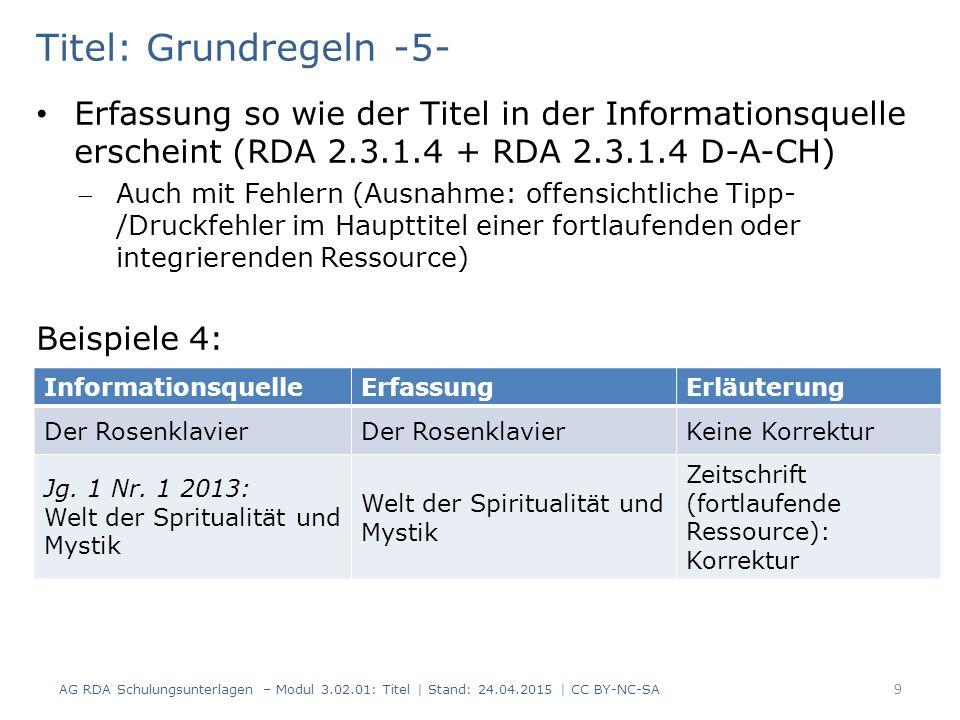 Titel: Grundregeln -5- Erfassung so wie der Titel in der Informationsquelle erscheint (RDA 2.3.1.4 + RDA 2.3.1.4 D-A-CH) Auch mit Fehlern (Ausnahme: offensichtliche Tipp- /Druckfehler im Haupttitel einer fortlaufenden oder integrierenden Ressource) Beispiele 4: AG RDA Schulungsunterlagen – Modul 3.02.01: Titel | Stand: 24.04.2015 | CC BY-NC-SA 9 InformationsquelleErfassungErläuterung Der Rosenklavier Keine Korrektur Jg.