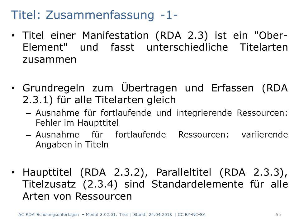 Titel: Zusammenfassung -1- Titel einer Manifestation (RDA 2.3) ist ein Ober- Element und fasst unterschiedliche Titelarten zusammen Grundregeln zum Übertragen und Erfassen (RDA 2.3.1) für alle Titelarten gleich – Ausnahme für fortlaufende und integrierende Ressourcen: Fehler im Haupttitel – Ausnahme für fortlaufende Ressourcen: variierende Angaben in Titeln Haupttitel (RDA 2.3.2), Paralleltitel (RDA 2.3.3), Titelzusatz (2.3.4) sind Standardelemente für alle Arten von Ressourcen AG RDA Schulungsunterlagen – Modul 3.02.01: Titel | Stand: 24.04.2015 | CC BY-NC-SA 95