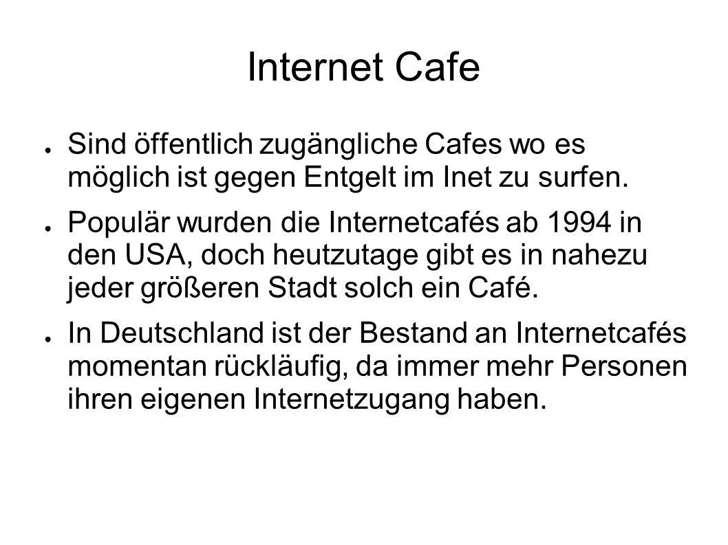 Internet Cafe ● Sind öffentlich zugängliche Cafes wo es möglich ist gegen Entgelt im Inet zu surfen. ● Populär wurden die Internetcafés ab 1994 in den