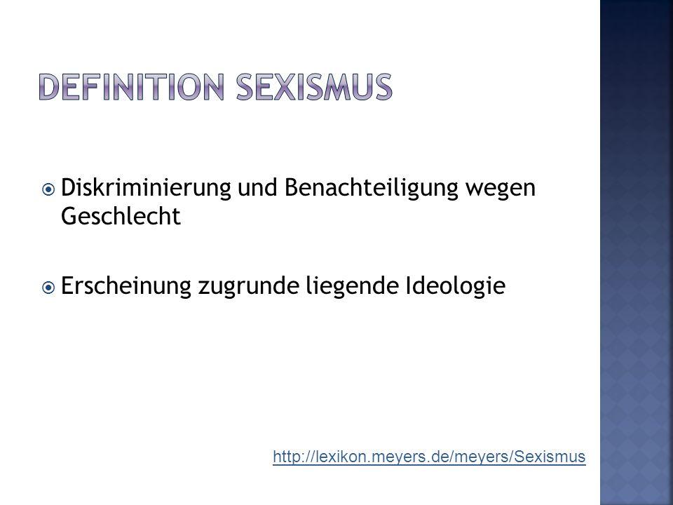  Diskriminierung und Benachteiligung wegen Geschlecht  Erscheinung zugrunde liegende Ideologie http://lexikon.meyers.de/meyers/Sexismus