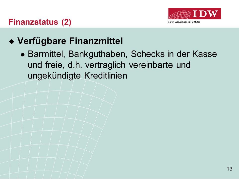 13 Finanzstatus (2)  Verfügbare Finanzmittel Barmittel, Bankguthaben, Schecks in der Kasse und freie, d.h. vertraglich vereinbarte und ungekündigte K