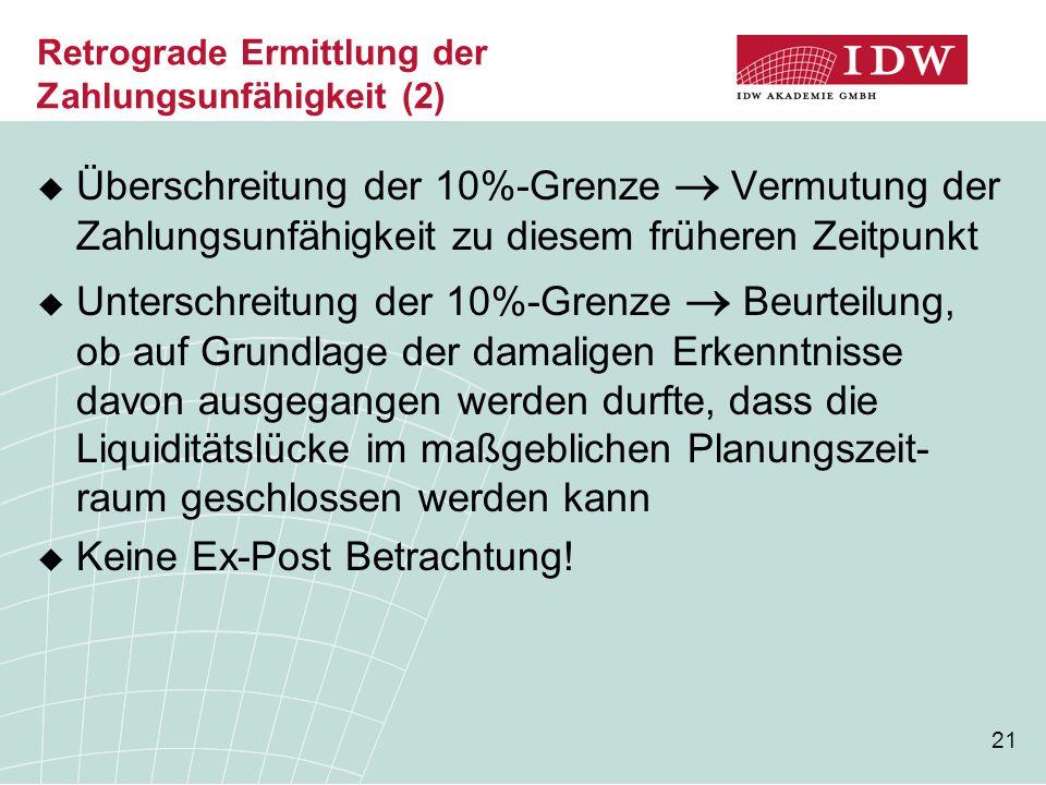 21 Retrograde Ermittlung der Zahlungsunfähigkeit (2)  Überschreitung der 10%-Grenze  Vermutung der Zahlungsunfähigkeit zu diesem früheren Zeitpunkt