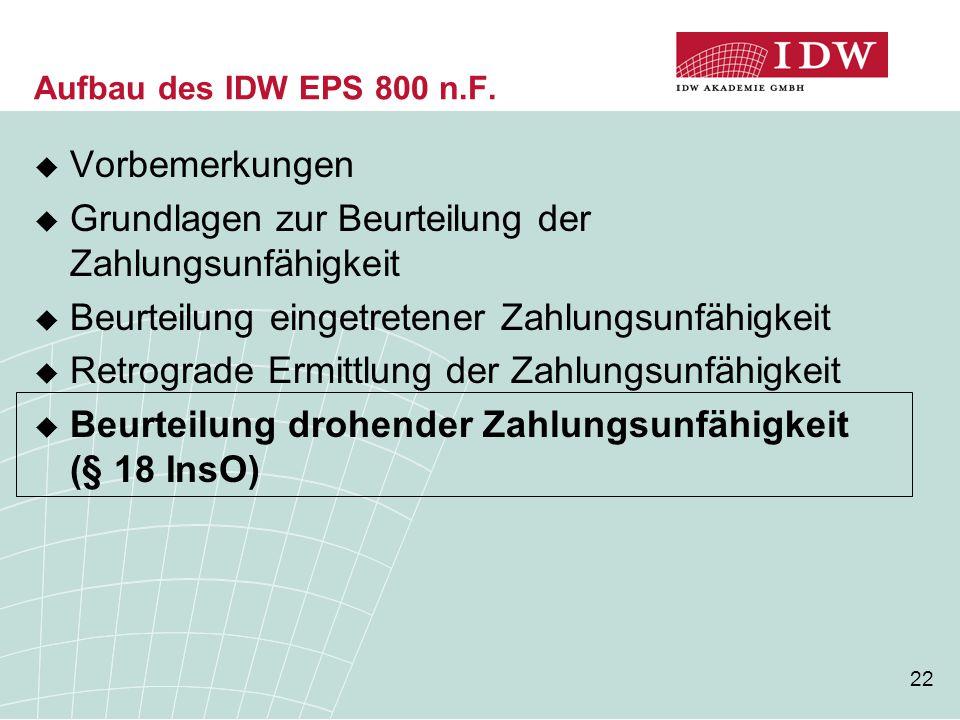 22 Aufbau des IDW EPS 800 n.F.  Vorbemerkungen  Grundlagen zur Beurteilung der Zahlungsunfähigkeit  Beurteilung eingetretener Zahlungsunfähigkeit 