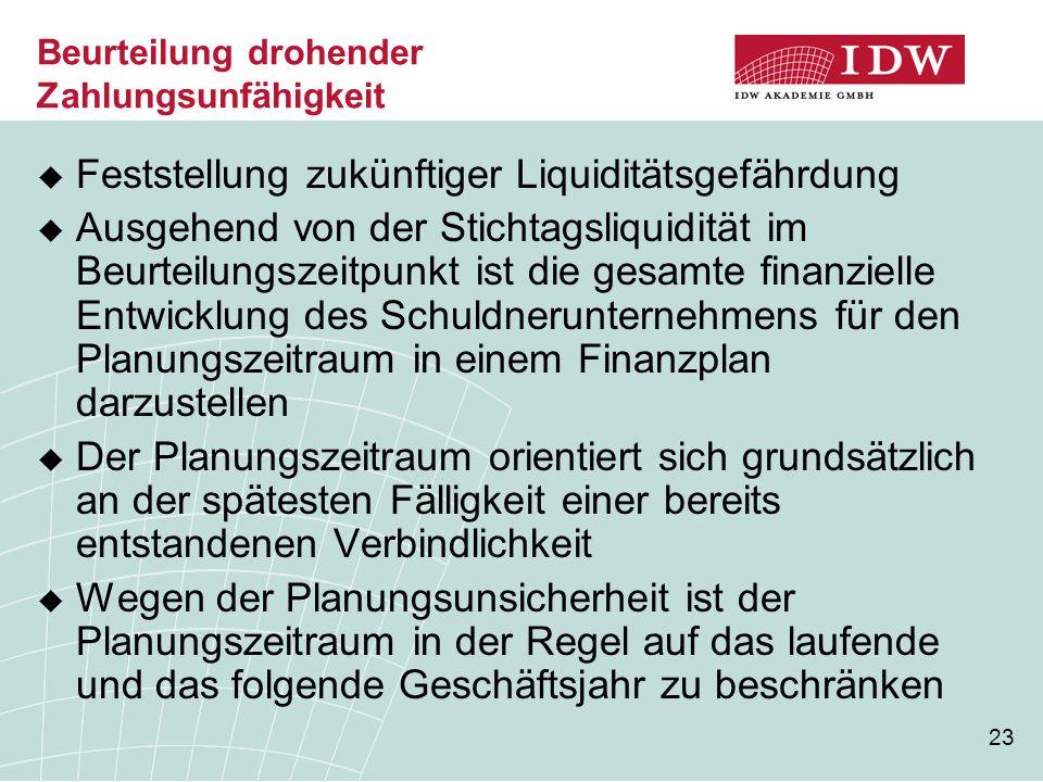23 Beurteilung drohender Zahlungsunfähigkeit  Feststellung zukünftiger Liquiditätsgefährdung  Ausgehend von der Stichtagsliquidität im Beurteilungsz