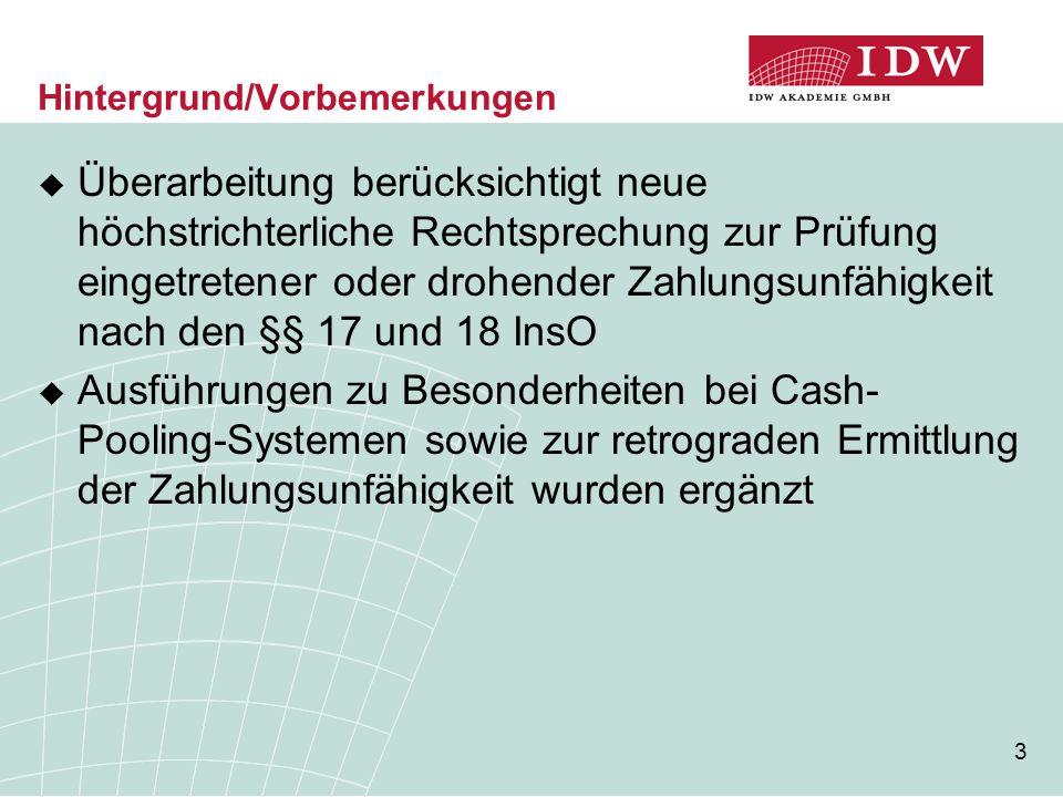 3 Hintergrund/Vorbemerkungen  Überarbeitung berücksichtigt neue höchstrichterliche Rechtsprechung zur Prüfung eingetretener oder drohender Zahlungsunfähigkeit nach den §§ 17 und 18 InsO  Ausführungen zu Besonderheiten bei Cash- Pooling-Systemen sowie zur retrograden Ermittlung der Zahlungsunfähigkeit wurden ergänzt