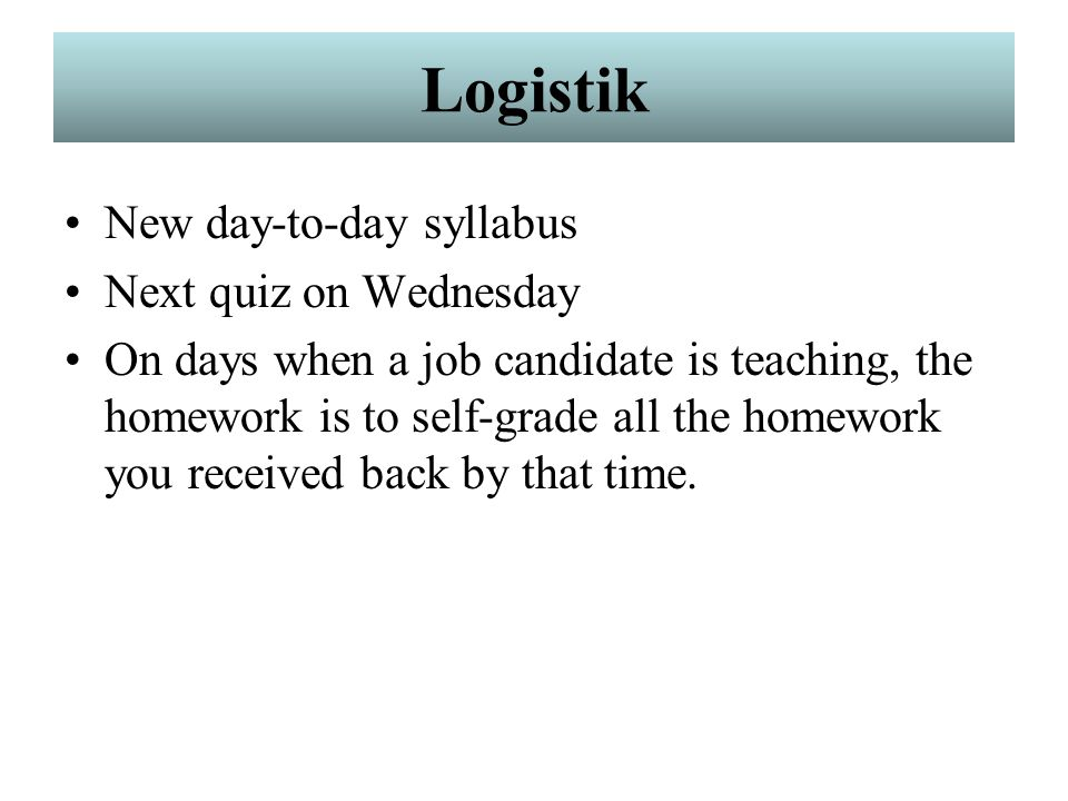 Logistik New day-to-day syllabus Next quiz on Wednesday On days when a job candidate is teaching, the homework is to self-grade all the homework you received back by that time.