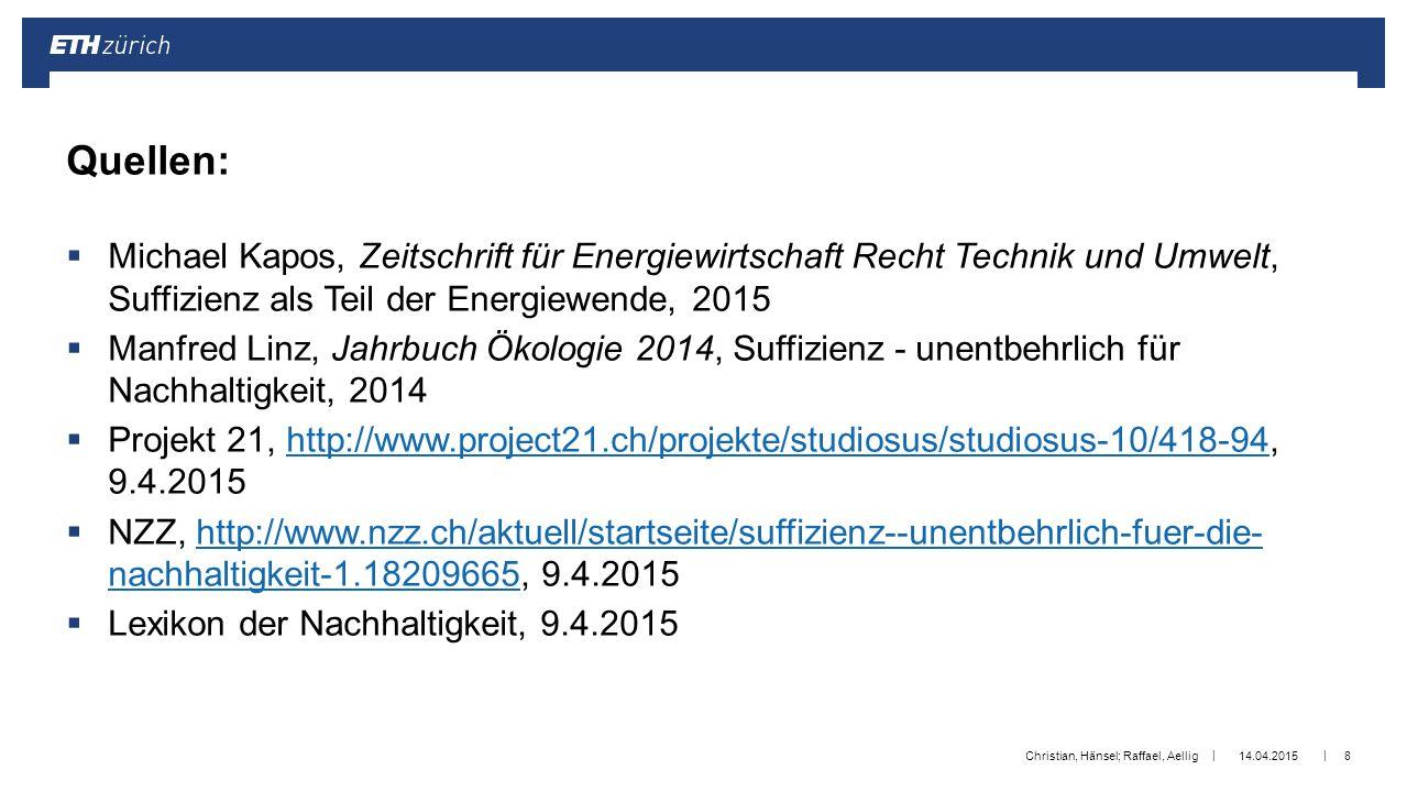 || Platzhalter Logo/Schriftzug (Anpassung im Folienmaster: Menü «Ansicht»  «Folienmaster»)  Michael Kapos, Zeitschrift für Energiewirtschaft Recht Technik und Umwelt, Suffizienz als Teil der Energiewende, 2015  Manfred Linz, Jahrbuch Ökologie 2014, Suffizienz - unentbehrlich für Nachhaltigkeit, 2014  Projekt 21, http://www.project21.ch/projekte/studiosus/studiosus-10/418-94, 9.4.2015http://www.project21.ch/projekte/studiosus/studiosus-10/418-94  NZZ, http://www.nzz.ch/aktuell/startseite/suffizienz--unentbehrlich-fuer-die- nachhaltigkeit-1.18209665, 9.4.2015http://www.nzz.ch/aktuell/startseite/suffizienz--unentbehrlich-fuer-die- nachhaltigkeit-1.18209665  Lexikon der Nachhaltigkeit, 9.4.2015 14.04.2015Christian, Hänsel; Raffael, Aellig8 Quellen: