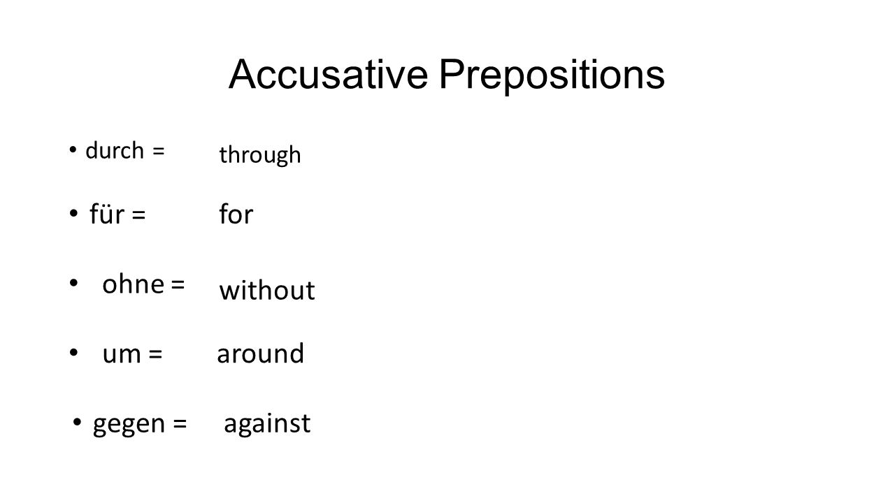 Accusative Prepositions Note: When an accusative preposition appears in a sentence the noun or pronoun that preposition is reflecting upon needs be in the accusative.