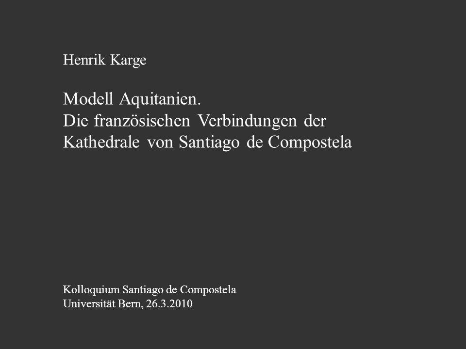 Henrik Karge Modell Aquitanien. Die französischen Verbindungen der Kathedrale von Santiago de Compostela Kolloquium Santiago de Compostela Universität