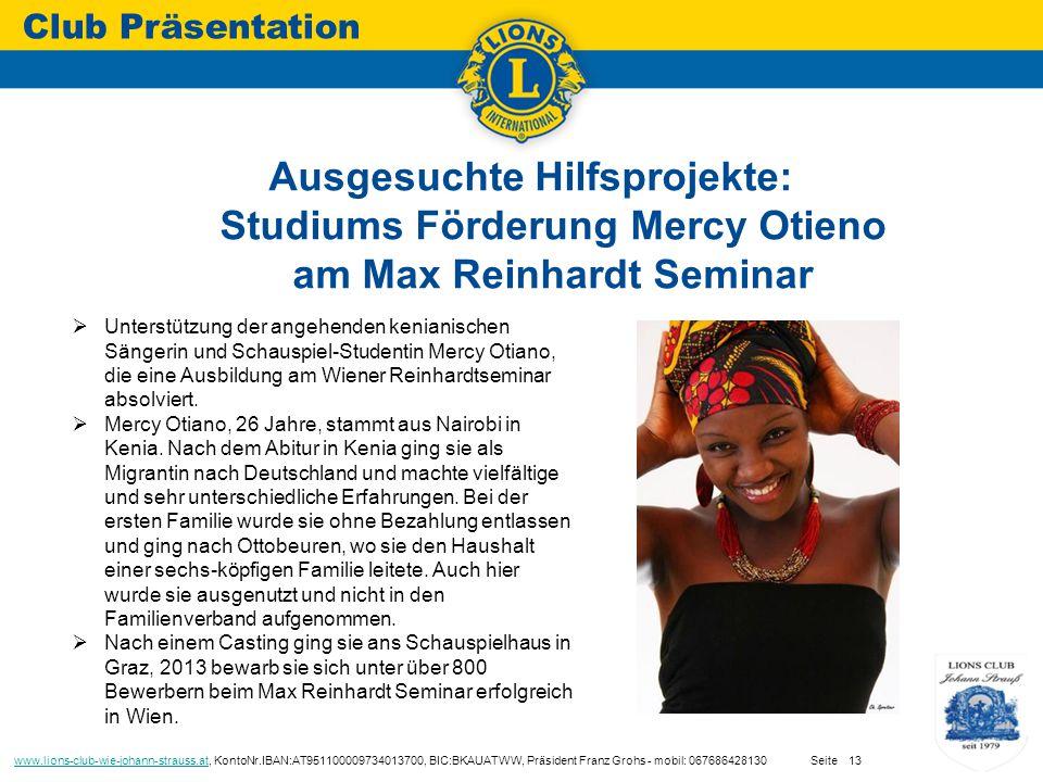 Ausgesuchte Hilfsprojekte: Studiums Förderung Mercy Otieno am Max Reinhardt Seminar Club Präsentation www.lions-club-wie-johann-strauss.atwww.lions-club-wie-johann-strauss.at, KontoNr.IBAN:AT951100009734013700, BIC:BKAUATWW, Präsident Franz Grohs - mobil: 067686428130 Seite13  Unterstützung der angehenden kenianischen Sängerin und Schauspiel-Studentin Mercy Otiano, die eine Ausbildung am Wiener Reinhardtseminar absolviert.