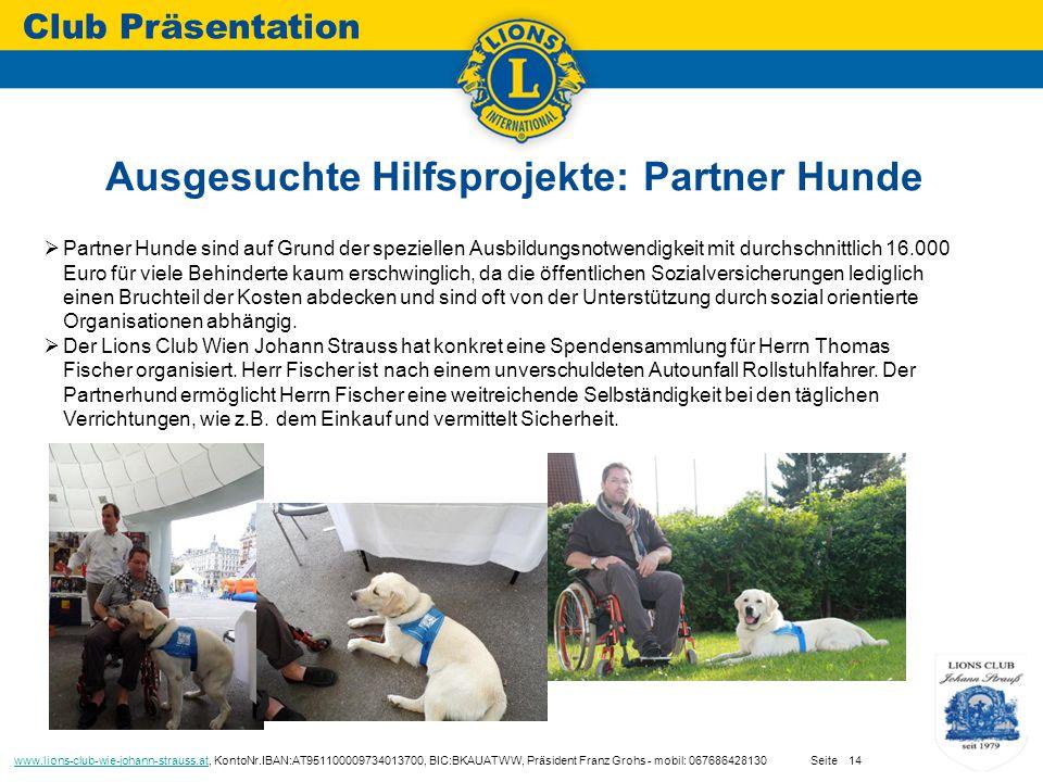 Ausgesuchte Hilfsprojekte: Partner Hunde Club Präsentation www.lions-club-wie-johann-strauss.atwww.lions-club-wie-johann-strauss.at, KontoNr.IBAN:AT951100009734013700, BIC:BKAUATWW, Präsident Franz Grohs - mobil: 067686428130 Seite14  Partner Hunde sind auf Grund der speziellen Ausbildungsnotwendigkeit mit durchschnittlich 16.000 Euro für viele Behinderte kaum erschwinglich, da die öffentlichen Sozialversicherungen lediglich einen Bruchteil der Kosten abdecken und sind oft von der Unterstützung durch sozial orientierte Organisationen abhängig.