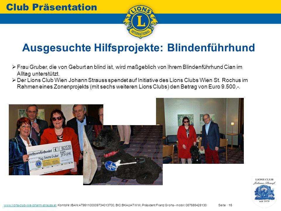 Ausgesuchte Hilfsprojekte: Blindenführhund Club Präsentation www.lions-club-wie-johann-strauss.atwww.lions-club-wie-johann-strauss.at, KontoNr.IBAN:AT951100009734013700, BIC:BKAUATWW, Präsident Franz Grohs - mobil: 067686428130 Seite15  Frau Gruber, die von Geburt an blind ist, wird maßgeblich von Ihrem Blindenführhund Cian im Alltag unterstützt.