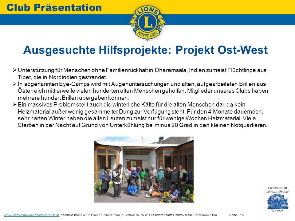 Ausgesuchte Hilfsprojekte: Projekt Ost-West Club Präsentation www.lions-club-wie-johann-strauss.atwww.lions-club-wie-johann-strauss.at, KontoNr.IBAN:AT951100009734013700, BIC:BKAUATWW, Präsident Franz Grohs - mobil: 067686428130 Seite16  Unterstützung für Menschen ohne Familienrückhalt in Dharamsala, Indien zumeist Flüchtlinge aus Tibet, die in Nordindien gestrandet.