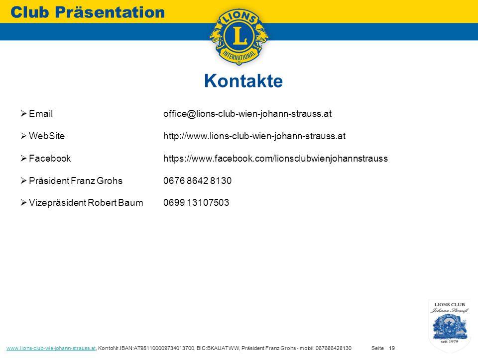 Kontakte Club Präsentation www.lions-club-wie-johann-strauss.atwww.lions-club-wie-johann-strauss.at, KontoNr.IBAN:AT951100009734013700, BIC:BKAUATWW, Präsident Franz Grohs - mobil: 067686428130 Seite19  Email office@lions-club-wien-johann-strauss.at  WebSitehttp://www.lions-club-wien-johann-strauss.at  Facebookhttps://www.facebook.com/lionsclubwienjohannstrauss  Präsident Franz Grohs 0676 8642 8130  Vizepräsident Robert Baum0699 13107503