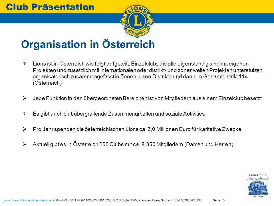  Lions ist in Österreich wie folgt aufgeteilt: Einzelclubs die alle eigenständig sind mit eigenen Projekten und zusätzlich mit internationalen oder distrikt- und zonenweiten Projekten unterstützen; organisatorisch zusammengefasst in Zonen, dann Distrikte und dann im Gesamtdistrikt 114 (Österreich)  Jede Funktion in den übergeordneten Bereichen ist von Mitgliedern aus einem Einzelclub besetzt.
