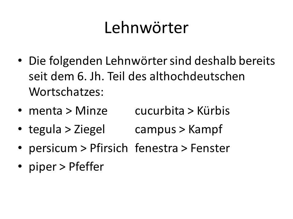 Lehnwörter Die folgenden Lehnwörter sind deshalb bereits seit dem 6. Jh. Teil des althochdeutschen Wortschatzes: menta > Minzecucurbita > Kürbis tegul