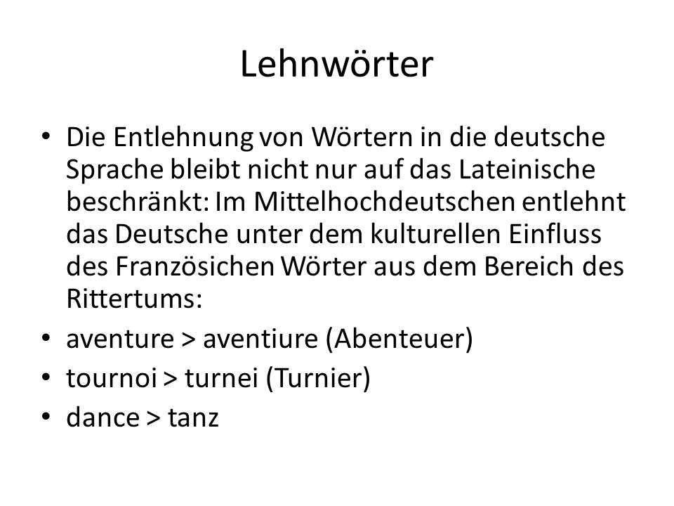 Lehnwörter Die Entlehnung von Wörtern in die deutsche Sprache bleibt nicht nur auf das Lateinische beschränkt: Im Mittelhochdeutschen entlehnt das Deu