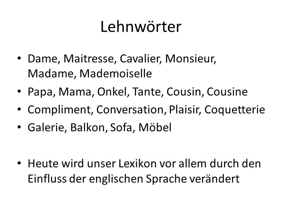 Lehnwörter Dame, Maitresse, Cavalier, Monsieur, Madame, Mademoiselle Papa, Mama, Onkel, Tante, Cousin, Cousine Compliment, Conversation, Plaisir, Coqu