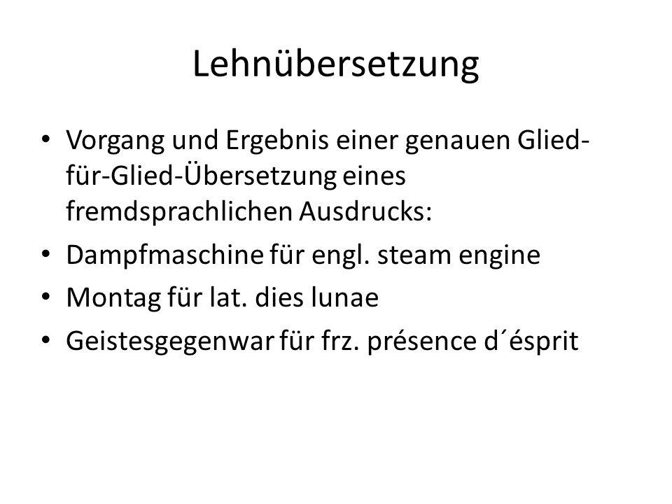 Lehnübersetzung Vorgang und Ergebnis einer genauen Glied- für-Glied-Übersetzung eines fremdsprachlichen Ausdrucks: Dampfmaschine für engl. steam engin