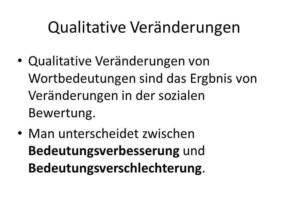 Qualitative Veränderungen Qualitative Veränderungen von Wortbedeutungen sind das Ergbnis von Veränderungen in der sozialen Bewertung. Man unterscheide