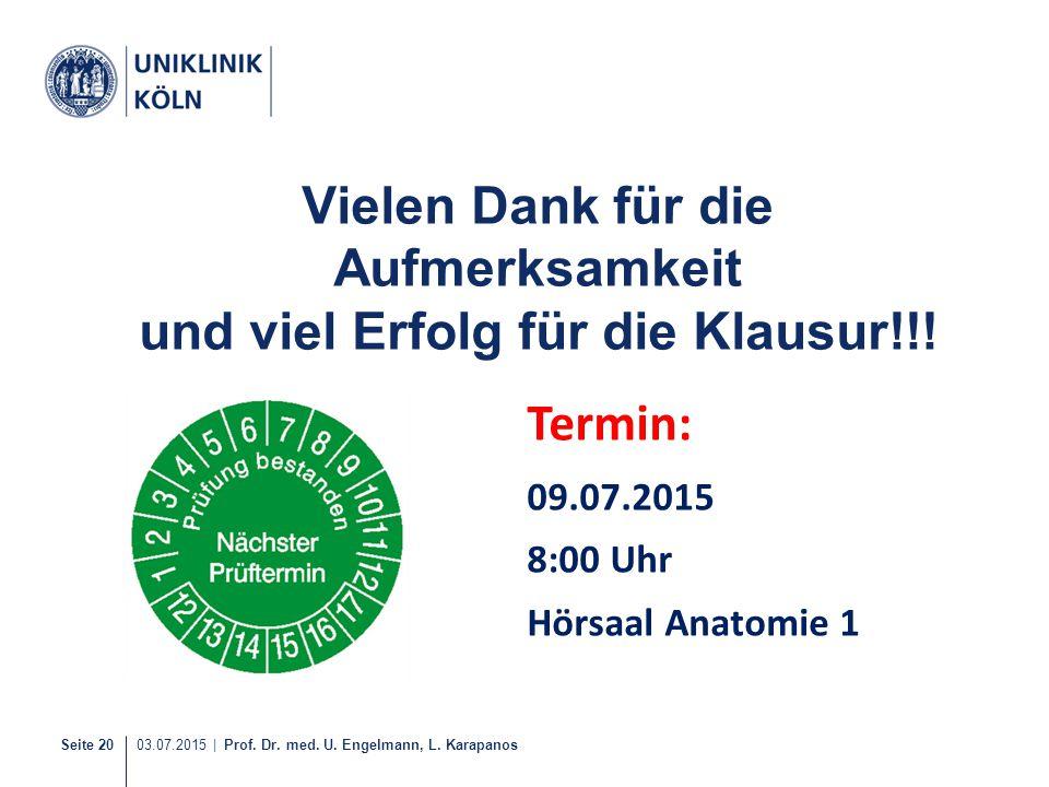 Seite 20 03.07.2015 | Prof. Dr. med. U. Engelmann, L. Karapanos Vielen Dank für die Aufmerksamkeit und viel Erfolg für die Klausur!!! Termin: 09.07.20